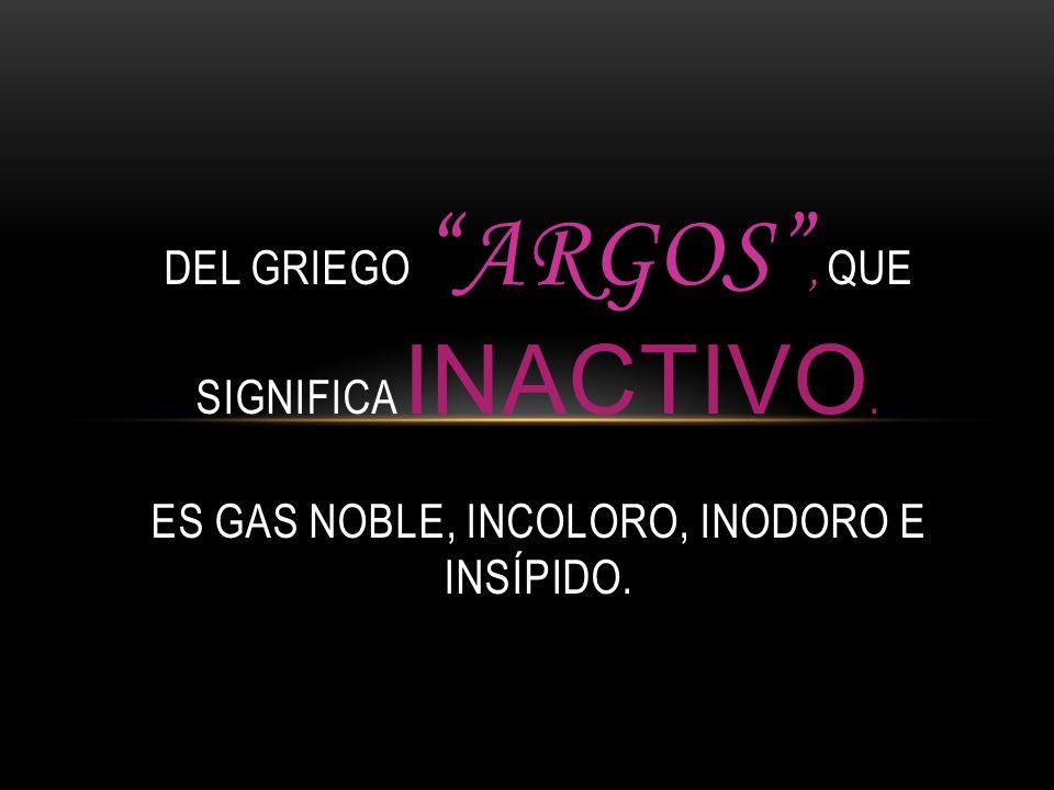 DEL GRIEGO ARGOS, QUE SIGNIFICA INACTIVO. ES GAS NOBLE, INCOLORO, INODORO E INSÍPIDO.