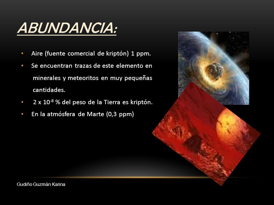 ABUNDANCIA: Aire (fuente comercial de kriptón) 1 ppm. Se encuentran trazas de este elemento en minerales y meteoritos en muy pequeñas cantidades. 2 x