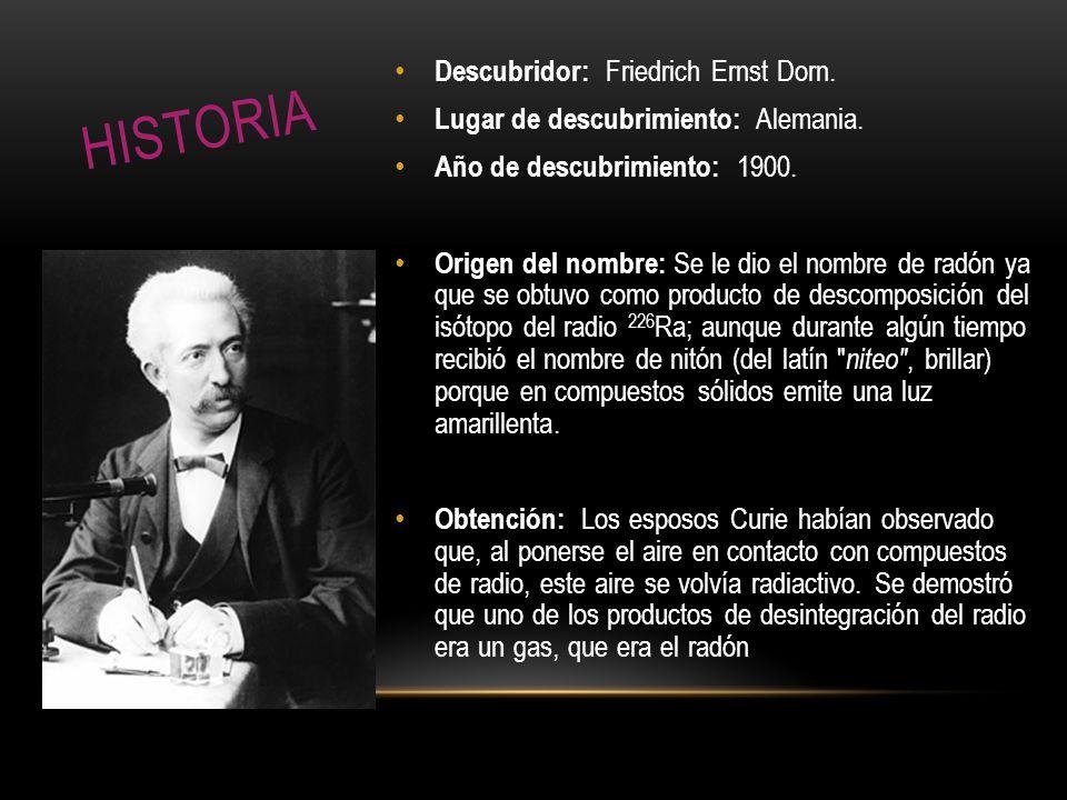 Descubridor: Friedrich Ernst Dorn. Lugar de descubrimiento: Alemania. Año de descubrimiento: 1900. Origen del nombre: Se le dio el nombre de radón ya