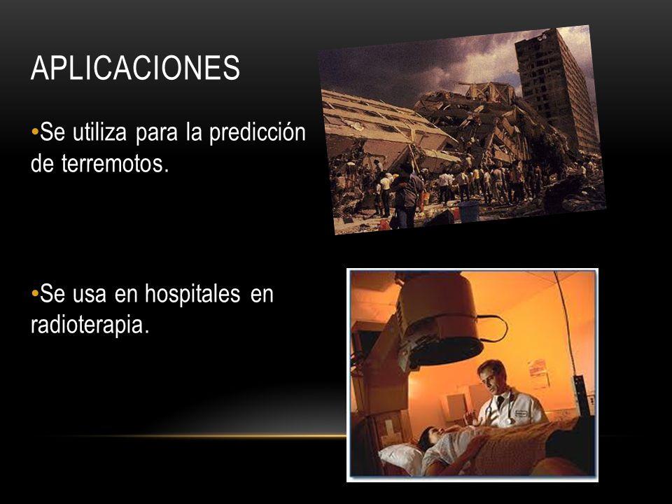 APLICACIONES Se utiliza para la predicción de terremotos. Se usa en hospitales en radioterapia.