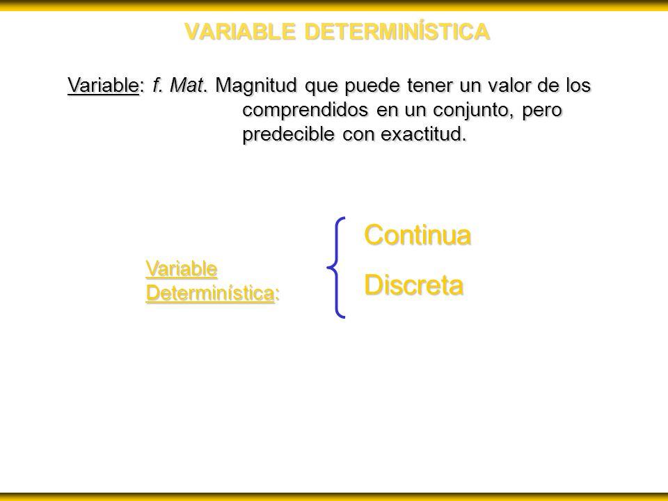 VARIABLE DETERMINÍSTICA Variable: f. Mat. Magnitud que puede tener un valor de los comprendidos en un conjunto, pero predecible con exactitud. Variabl