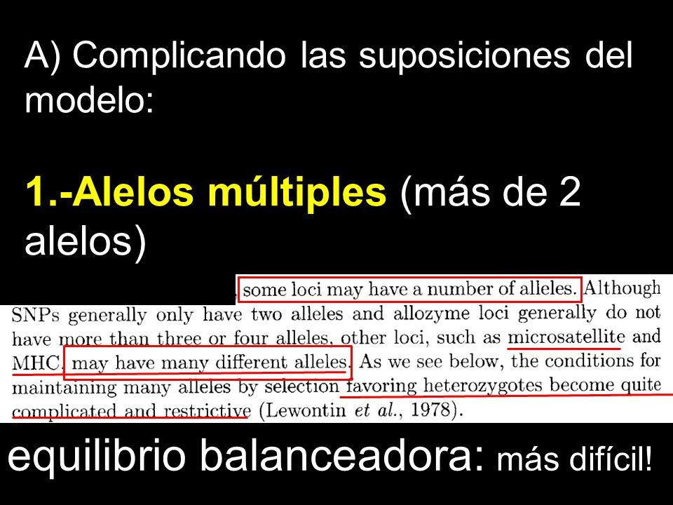 A) Complicando las suposiciones del modelo: 1.-Alelos múltiples (más de 2 alelos) equilibrio balanceadora: más difícil!