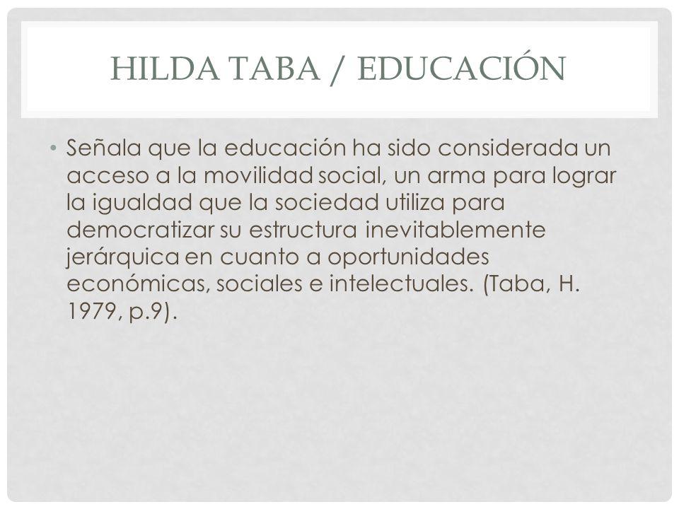 HILDA TABA / EDUCACIÓN Señala que la educación ha sido considerada un acceso a la movilidad social, un arma para lograr la igualdad que la sociedad ut