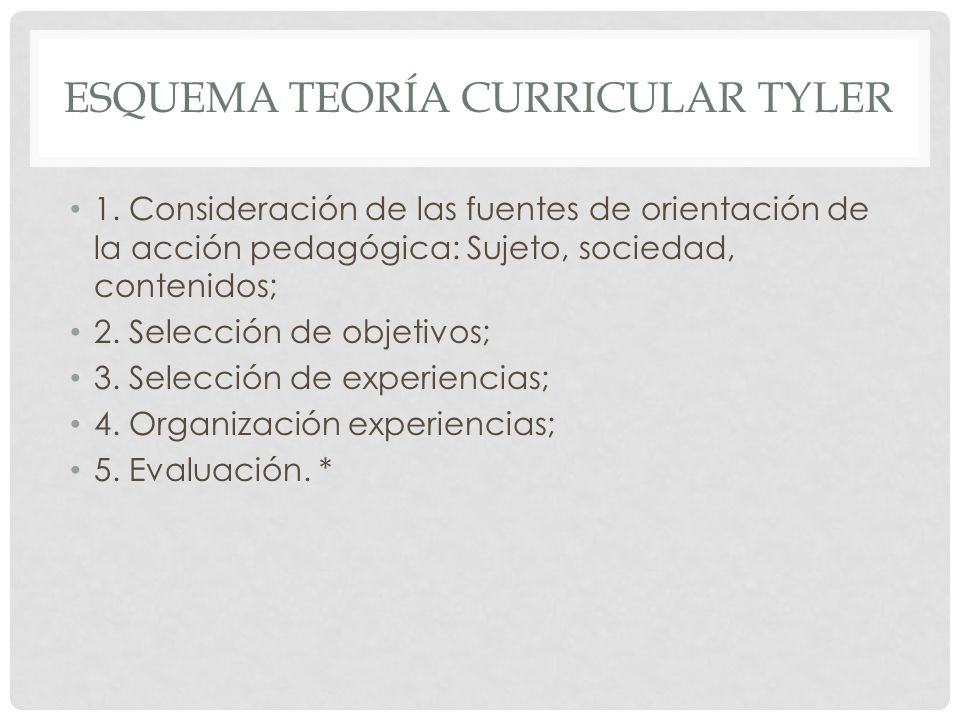 ESQUEMA TEORÍA CURRICULAR TYLER 1. Consideración de las fuentes de orientación de la acción pedagógica: Sujeto, sociedad, contenidos; 2. Selección de