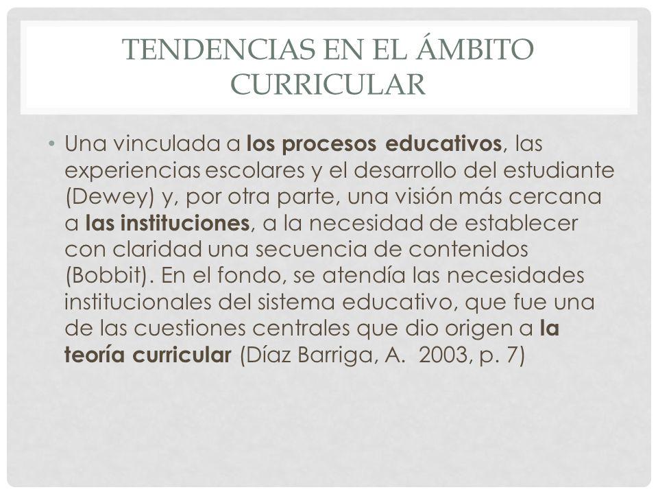 TENDENCIAS EN EL ÁMBITO CURRICULAR Una vinculada a los procesos educativos, las experiencias escolares y el desarrollo del estudiante (Dewey) y, por o