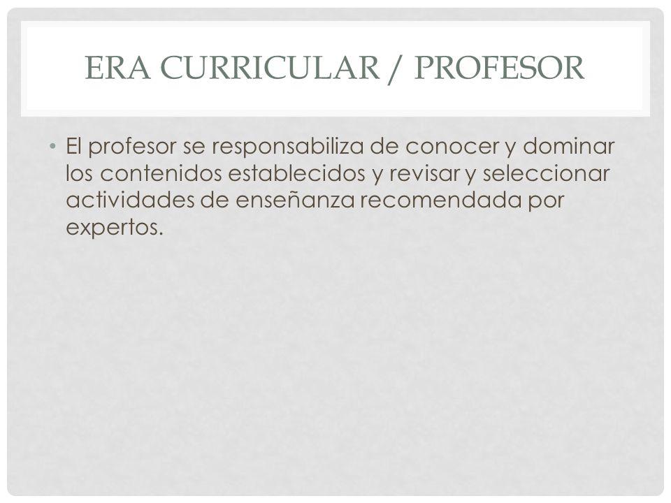 ERA CURRICULAR / PROFESOR El profesor se responsabiliza de conocer y dominar los contenidos establecidos y revisar y seleccionar actividades de enseña