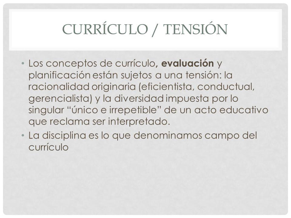 CURRÍCULO / TENSIÓN Los conceptos de currículo, evaluación y planificación están sujetos a una tensión: la racionalidad originaria (eficientista, cond