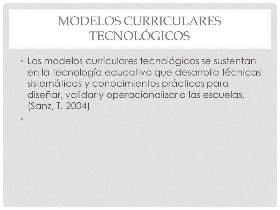 MODELOS CURRICULARES TECNOLÓGICOS Los modelos curriculares tecnológicos se sustentan en la tecnología educativa que desarrolla técnicas sistemáticas y