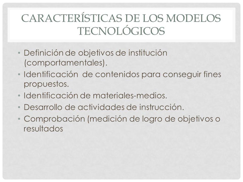 CARACTERÍSTICAS DE LOS MODELOS TECNOLÓGICOS Definición de objetivos de institución (comportamentales). Identificación de contenidos para conseguir fin