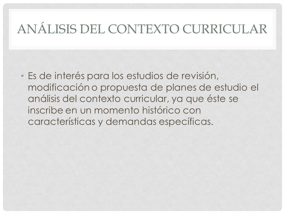 ANÁLISIS DEL CONTEXTO CURRICULAR Es de interés para los estudios de revisión, modificación o propuesta de planes de estudio el análisis del contexto c