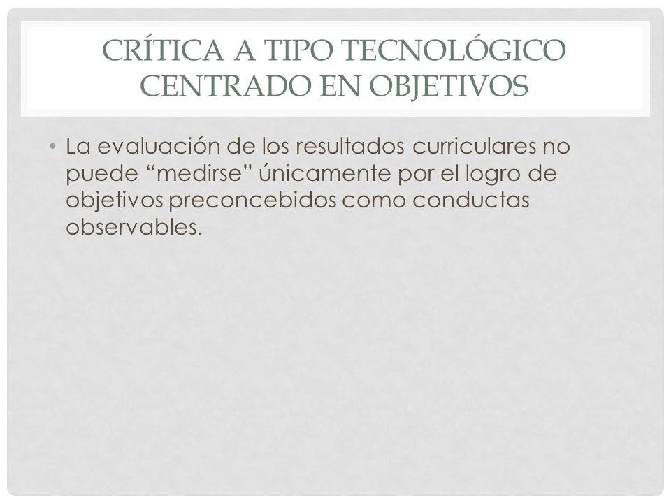 CRÍTICA A TIPO TECNOLÓGICO CENTRADO EN OBJETIVOS La evaluación de los resultados curriculares no puede medirse únicamente por el logro de objetivos pr