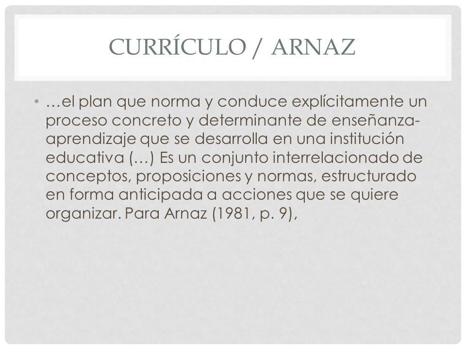 CURRÍCULO / ARNAZ …el plan que norma y conduce explícitamente un proceso concreto y determinante de enseñanza- aprendizaje que se desarrolla en una in