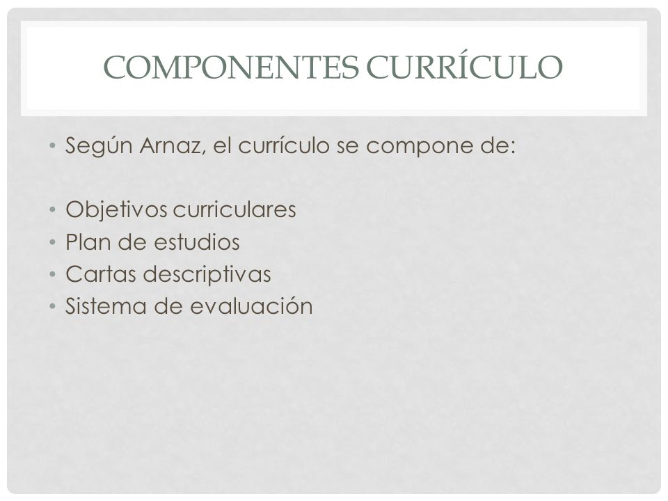 COMPONENTES CURRÍCULO Según Arnaz, el currículo se compone de: Objetivos curriculares Plan de estudios Cartas descriptivas Sistema de evaluación