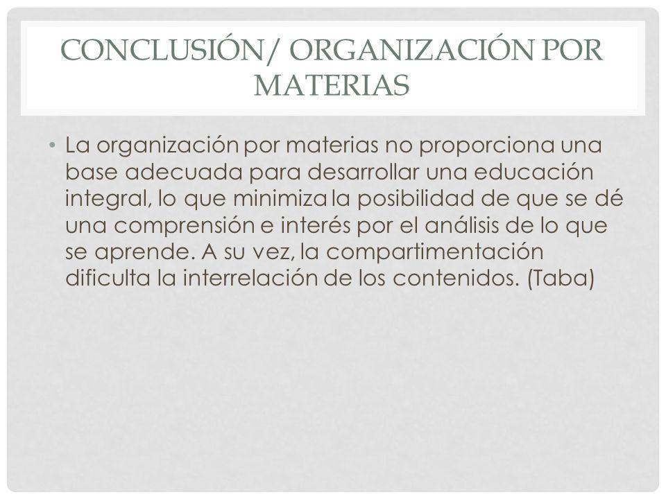 CONCLUSIÓN/ ORGANIZACIÓN POR MATERIAS La organización por materias no proporciona una base adecuada para desarrollar una educación integral, lo que mi