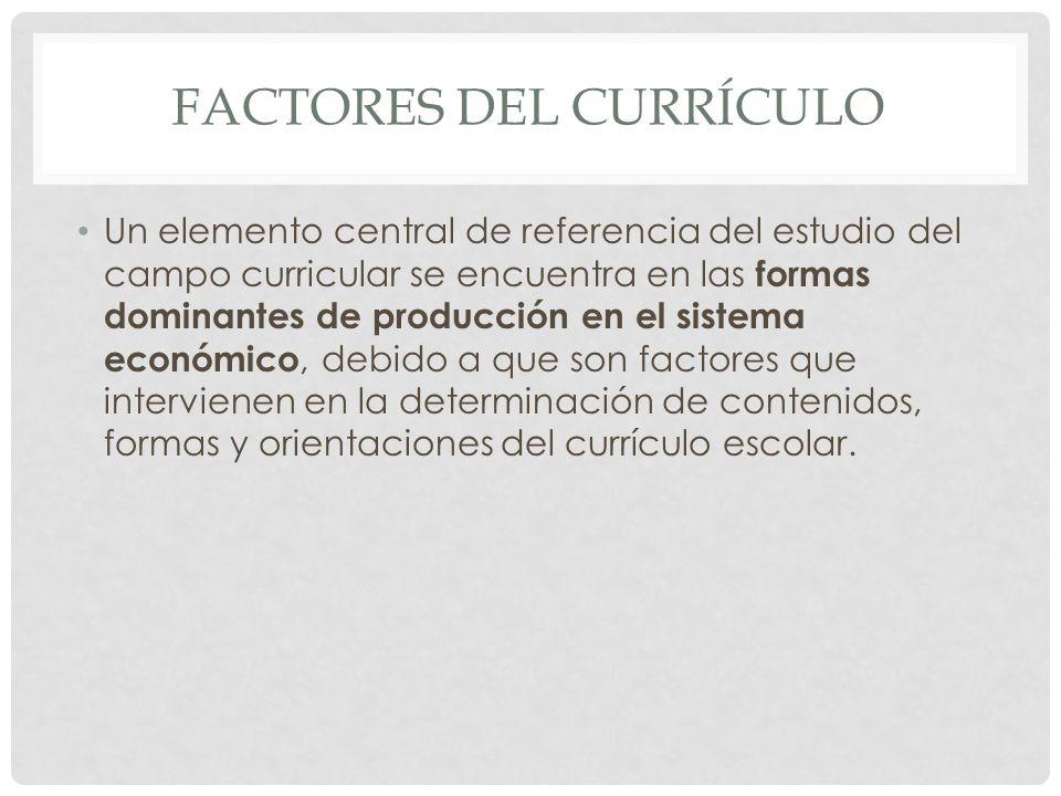 FACTORES DEL CURRÍCULO Un elemento central de referencia del estudio del campo curricular se encuentra en las formas dominantes de producción en el si