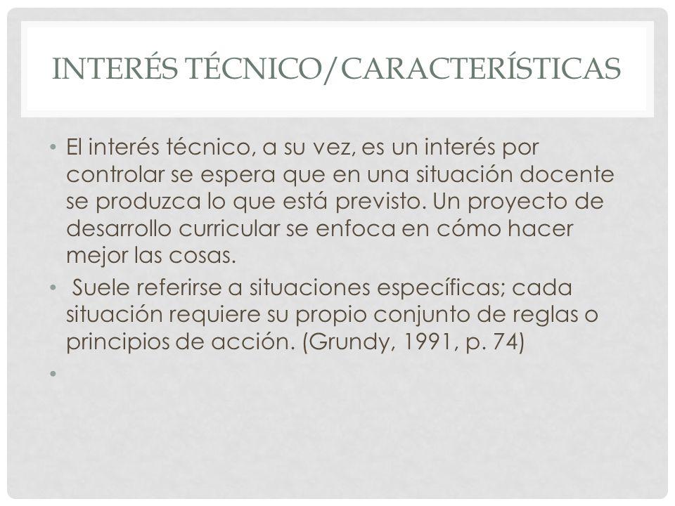 INTERÉS TÉCNICO/CARACTERÍSTICAS El interés técnico, a su vez, es un interés por controlar se espera que en una situación docente se produzca lo que es