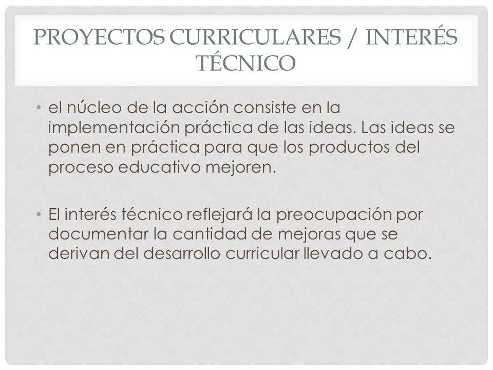 PROYECTOS CURRICULARES / INTERÉS TÉCNICO el núcleo de la acción consiste en la implementación práctica de las ideas. Las ideas se ponen en práctica pa
