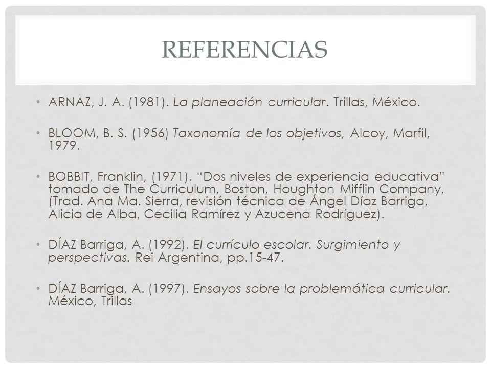 REFERENCIAS ARNAZ, J. A. (1981). La planeación curricular. Trillas, México. BLOOM, B. S. (1956) Taxonomía de los objetivos, Alcoy, Marfil, 1979. BOBBI