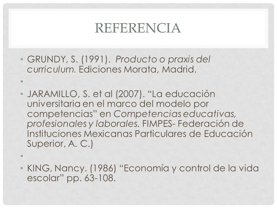 REFERENCIA GRUNDY, S. (1991). Producto o praxis del curriculum. Ediciones Morata, Madrid. JARAMILLO, S. et al (2007). La educación universitaria en el