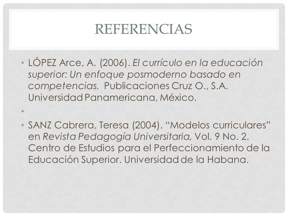 REFERENCIAS LÓPEZ Arce, A. (2006). El currículo en la educación superior: Un enfoque posmoderno basado en competencias. Publicaciones Cruz O., S.A. Un