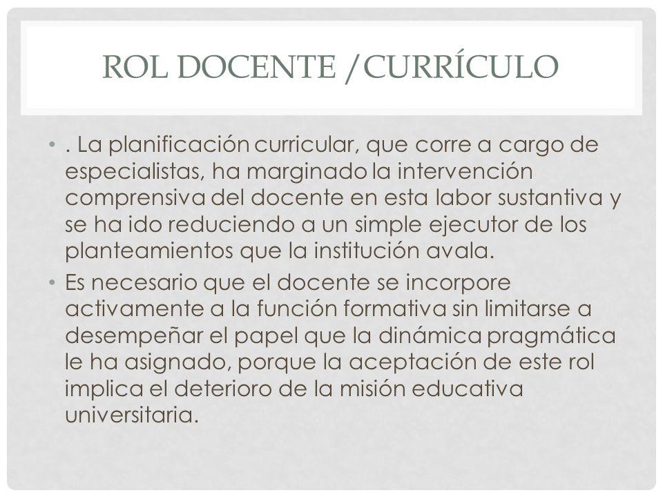 ROL DOCENTE /CURRÍCULO. La planificación curricular, que corre a cargo de especialistas, ha marginado la intervención comprensiva del docente en esta