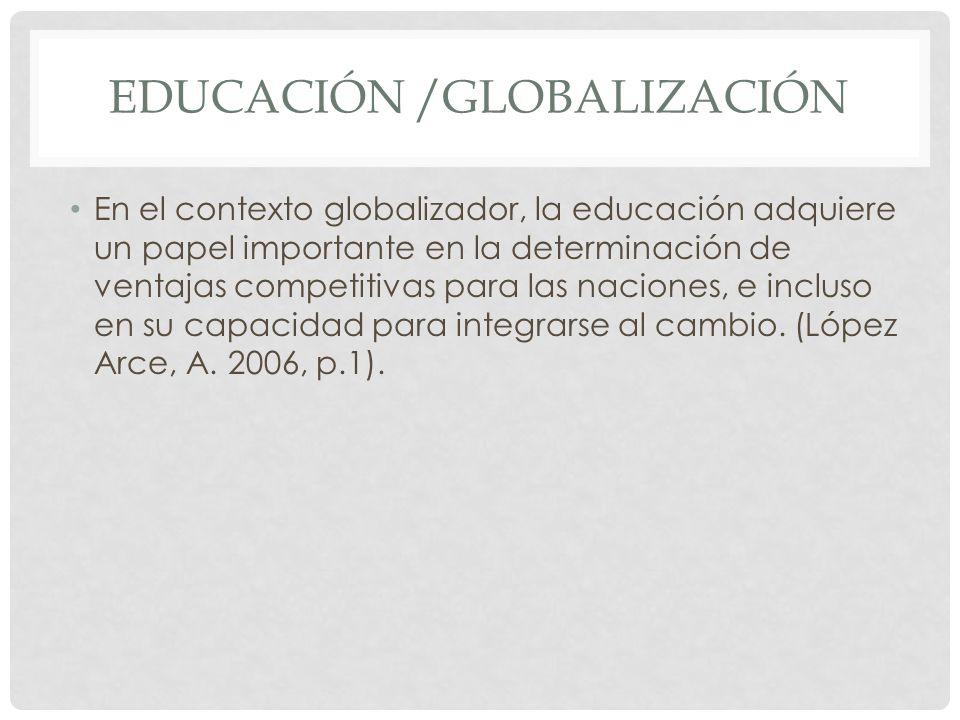 EDUCACIÓN /GLOBALIZACIÓN En el contexto globalizador, la educación adquiere un papel importante en la determinación de ventajas competitivas para las