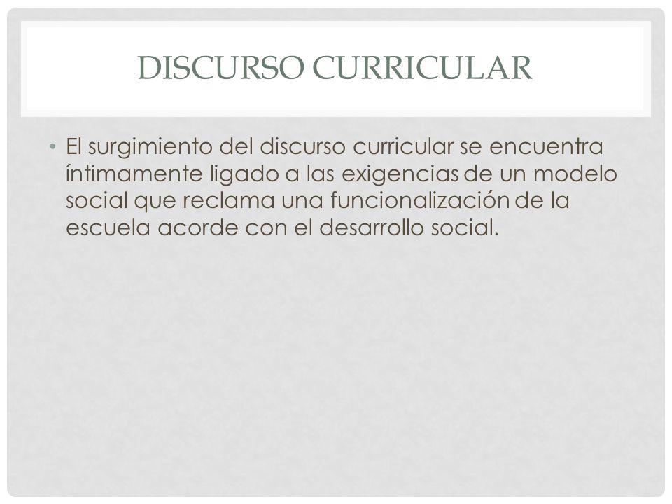 DISCURSO CURRICULAR El surgimiento del discurso curricular se encuentra íntimamente ligado a las exigencias de un modelo social que reclama una funcio
