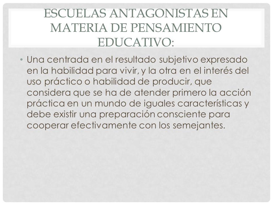 ESCUELAS ANTAGONISTAS EN MATERIA DE PENSAMIENTO EDUCATIVO: Una centrada en el resultado subjetivo expresado en la habilidad para vivir, y la otra en e