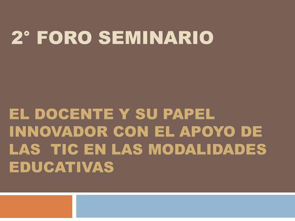 2° FORO SEMINARIO EL DOCENTE Y SU PAPEL INNOVADOR CON EL APOYO DE LAS TIC EN LAS MODALIDADES EDUCATIVAS