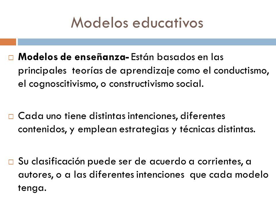 Modelos educativos Modelos de enseñanza- Están basados en las principales teorías de aprendizaje como el conductismo, el cognoscitivismo, o constructi