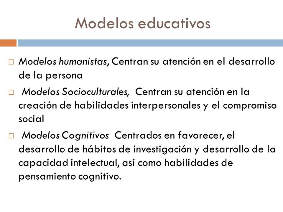 Modelos educativos Modelos humanistas, Centran su atención en el desarrollo de la persona Modelos Socioculturales, Centran su atención en la creación
