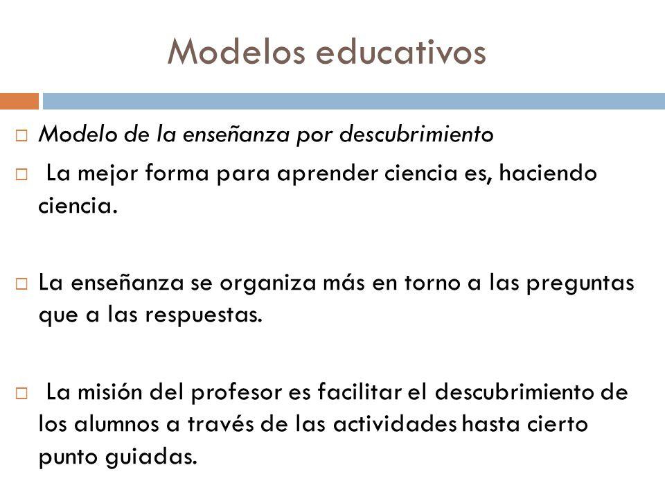 Modelos educativos Modelo de la enseñanza por descubrimiento La mejor forma para aprender ciencia es, haciendo ciencia. La enseñanza se organiza más e
