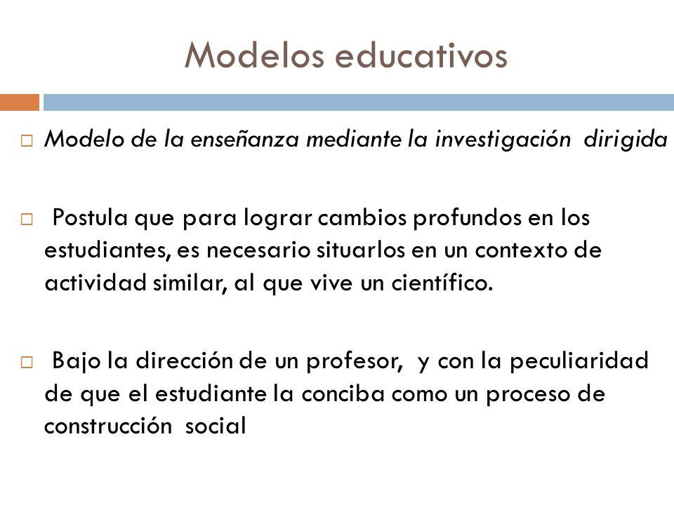Modelos educativos Modelo de la enseñanza mediante la investigación dirigida Postula que para lograr cambios profundos en los estudiantes, es necesari