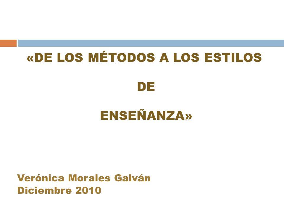«DE LOS MÉTODOS A LOS ESTILOS DE ENSEÑANZA» Verónica Morales Galván Diciembre 2010