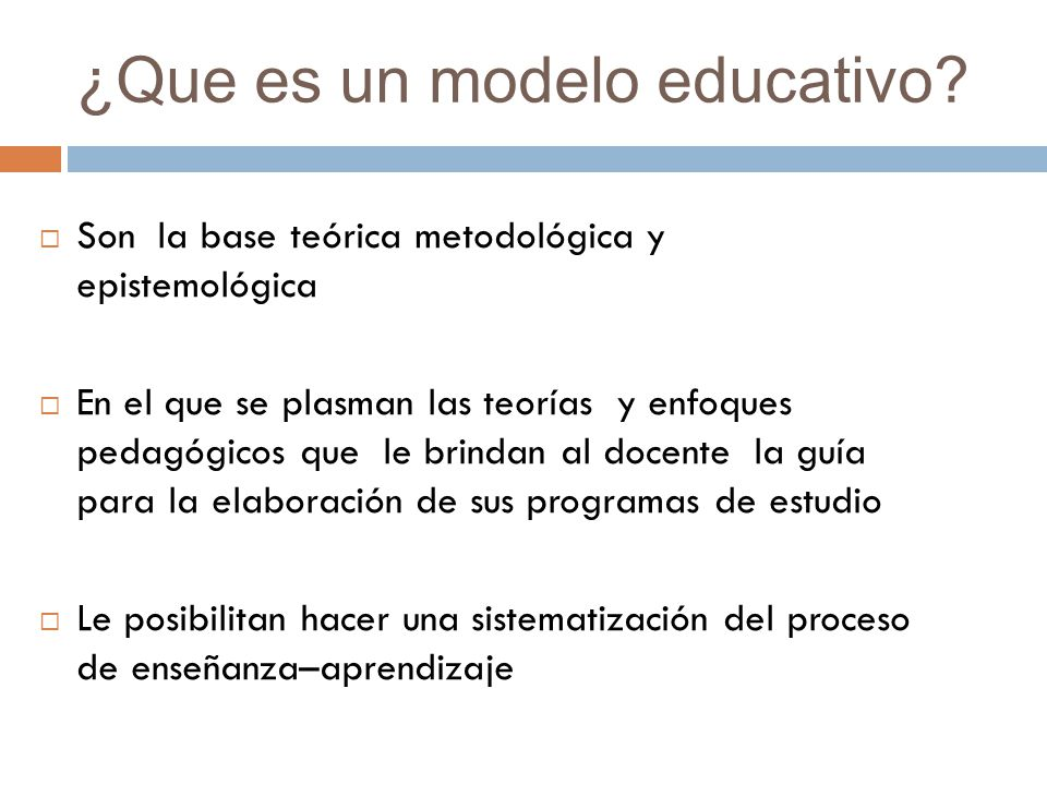 ¿Que es un modelo educativo? Son la base teórica metodológica y epistemológica En el que se plasman las teorías y enfoques pedagógicos que le brindan