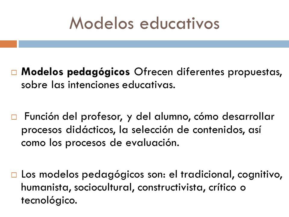 Modelos educativos Modelos pedagógicos Ofrecen diferentes propuestas, sobre las intenciones educativas. Función del profesor, y del alumno, cómo desar