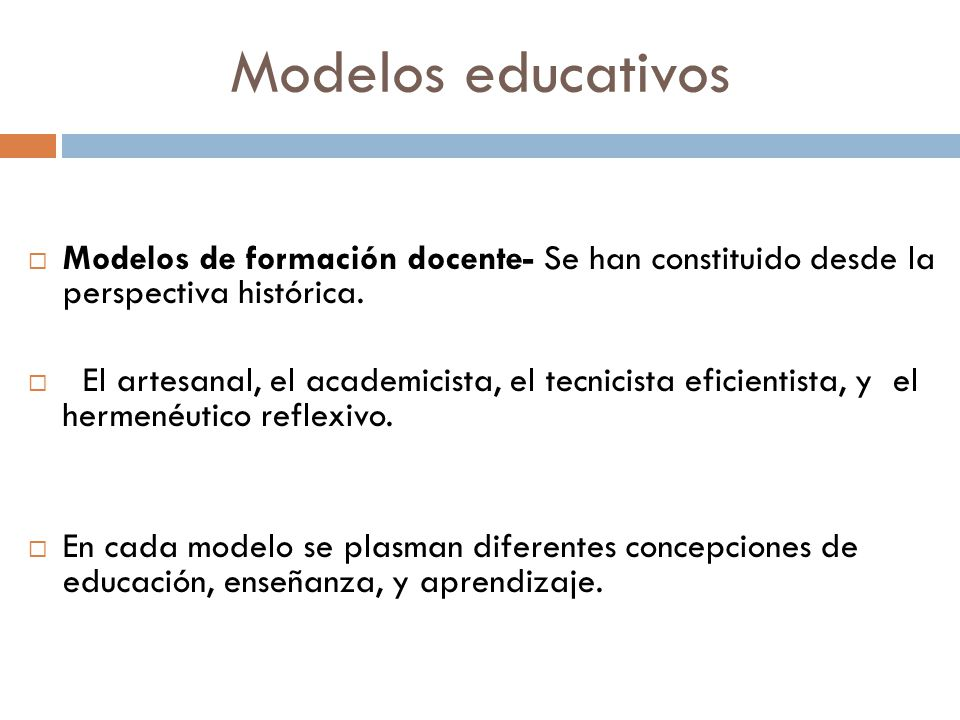 Modelos educativos Modelos de formación docente- Se han constituido desde la perspectiva histórica. El artesanal, el academicista, el tecnicista efici