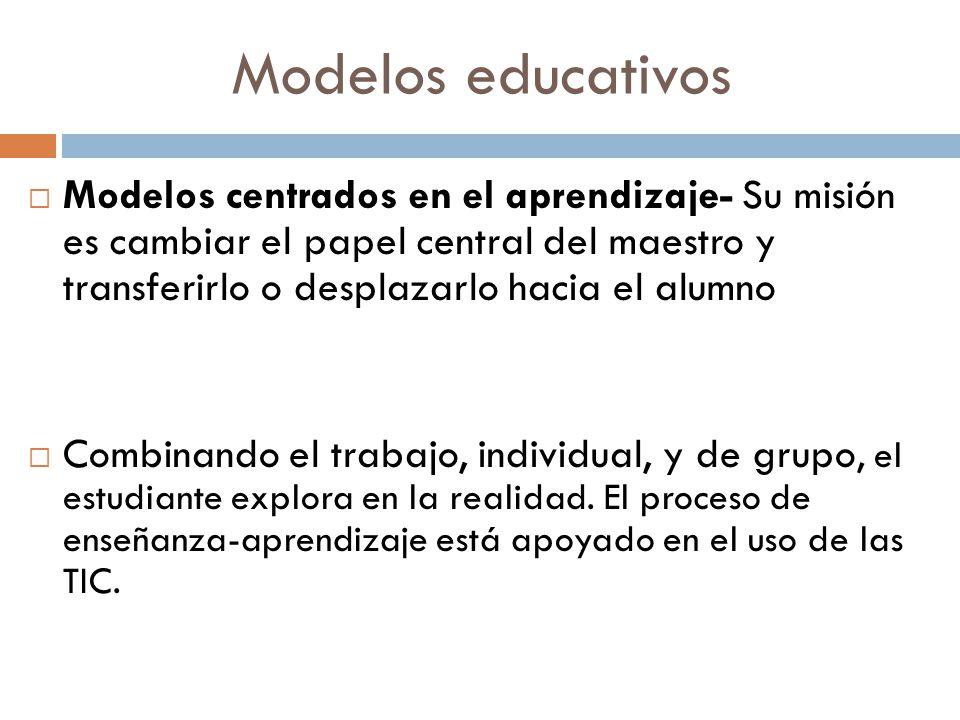 Modelos educativos Modelos centrados en el aprendizaje- Su misión es cambiar el papel central del maestro y transferirlo o desplazarlo hacia el alumno