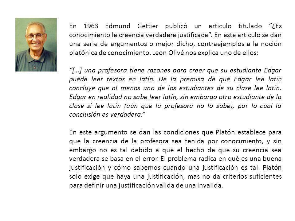 En 1963 Edmund Gettier publicó un articulo titulado ¿Es conocimiento la creencia verdadera justificada. En este articulo se dan una serie de argumento