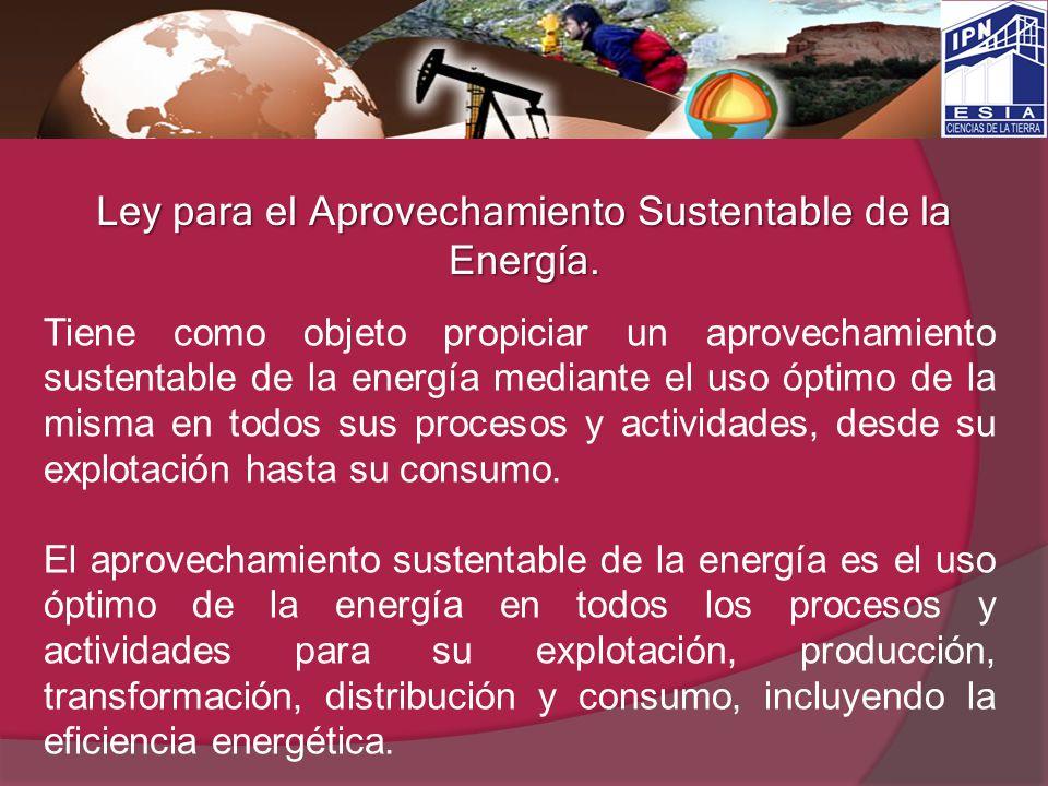 Ley para el Aprovechamiento Sustentable de la Energía. Tiene como objeto propiciar un aprovechamiento sustentable de la energía mediante el uso óptimo
