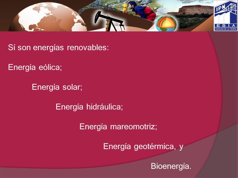 Sí son energías renovables: Energía eólica; Energía solar; Energía hidráulica; Energía mareomotriz; Energía geotérmica, y Bioenergía.
