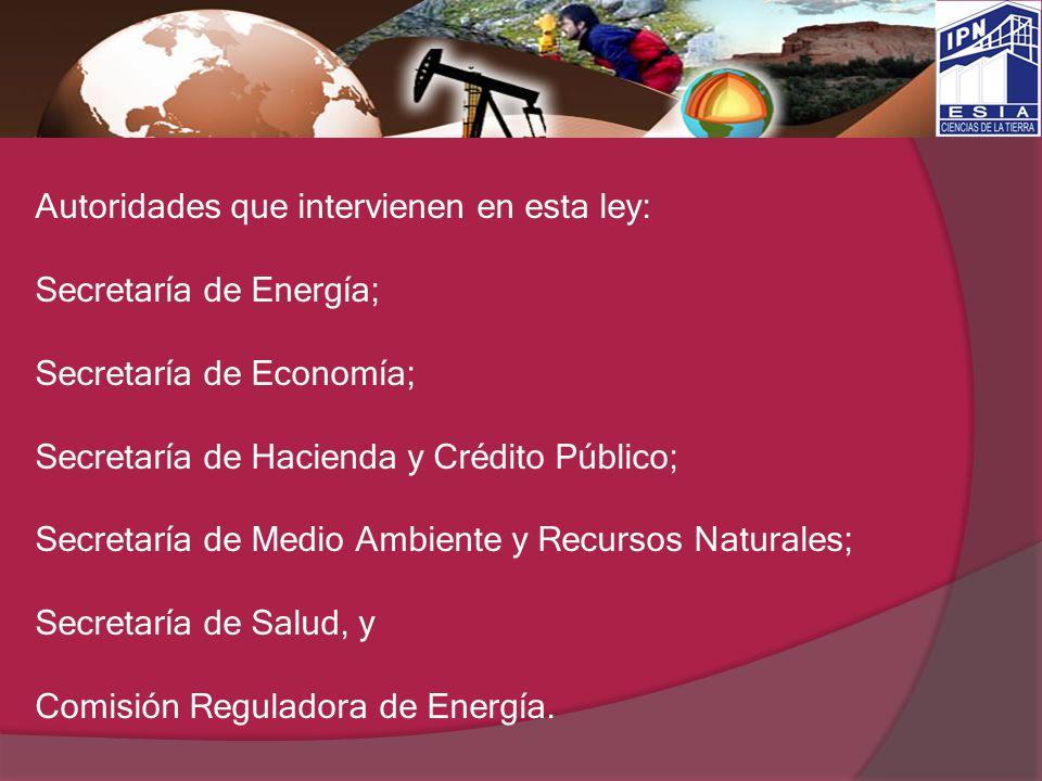 Autoridades que intervienen en esta ley: Secretaría de Energía; Secretaría de Economía; Secretaría de Hacienda y Crédito Público; Secretaría de Medio