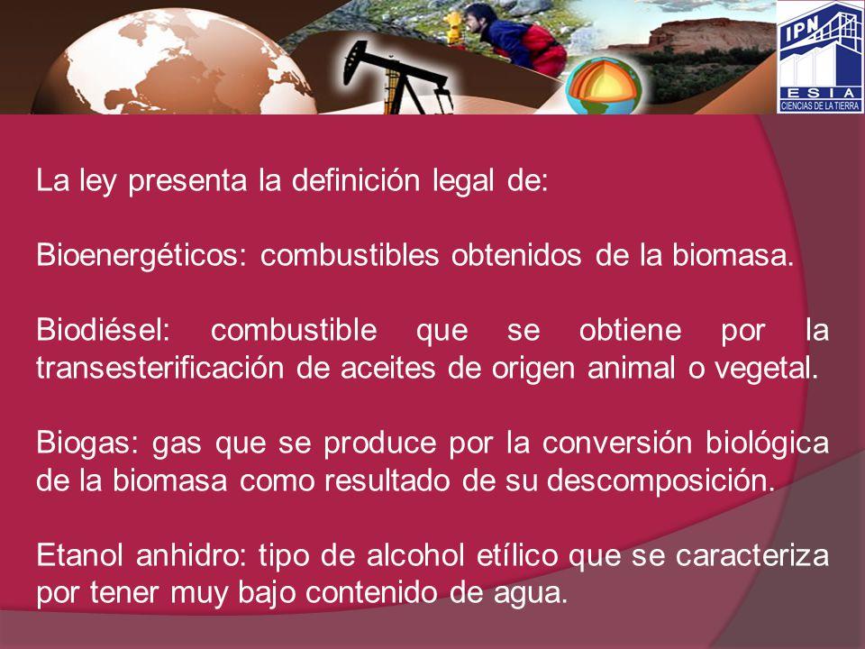 La ley presenta la definición legal de: Bioenergéticos: combustibles obtenidos de la biomasa. Biodiésel: combustible que se obtiene por la transesteri