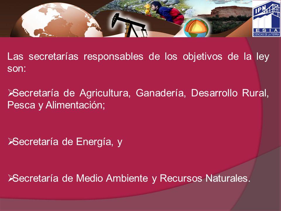 Las secretarías responsables de los objetivos de la ley son: Secretaría de Agricultura, Ganadería, Desarrollo Rural, Pesca y Alimentación; Secretaría