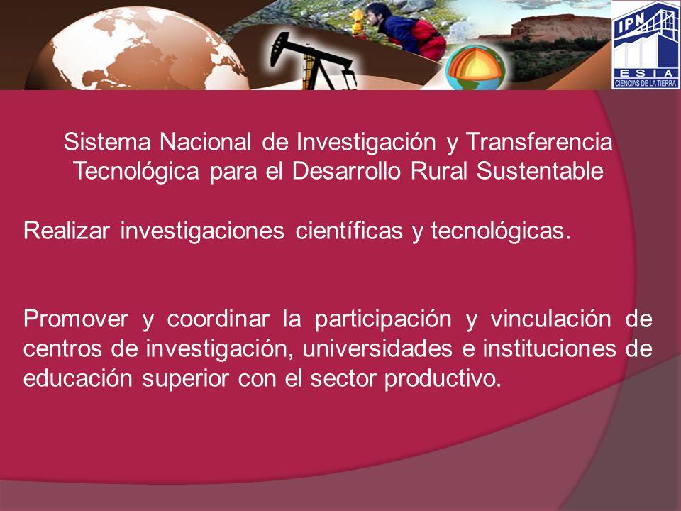 Sistema Nacional de Investigación y Transferencia Tecnológica para el Desarrollo Rural Sustentable Realizar investigaciones científicas y tecnológicas