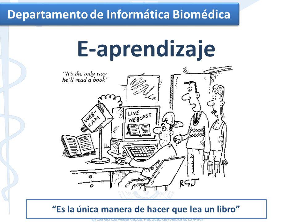 Departamento de Informática Biomédica E-aprendizaje Es la única manera de hacer que lea un libro
