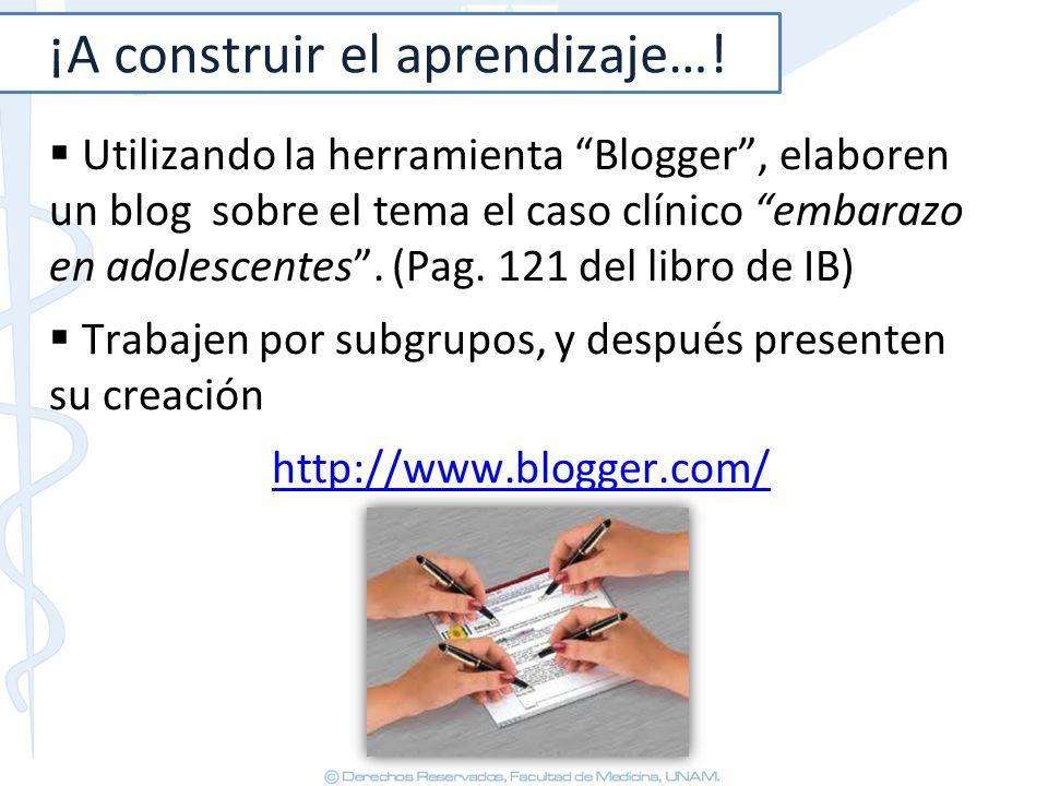 ¡A construir el aprendizaje…! Utilizando la herramienta Blogger, elaboren un blog sobre el tema el caso clínico embarazo en adolescentes. (Pag. 121 de