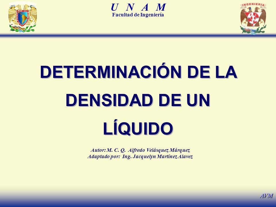 U N A M Facultad de Ingeniería AVM DETERMINACIÓN DE LA DENSIDAD DE UN LÍQUIDO Autor: M.