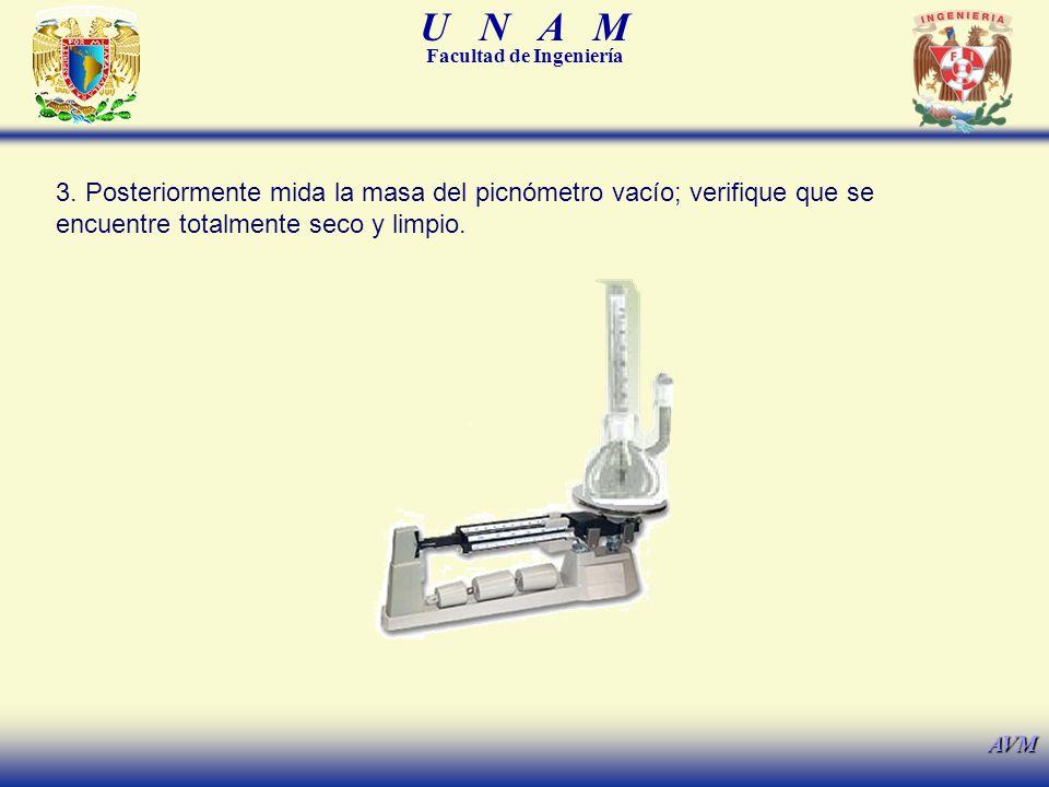 U N A M Facultad de Ingeniería AVM 3. Posteriormente mida la masa del picnómetro vacío; verifique que se encuentre totalmente seco y limpio.