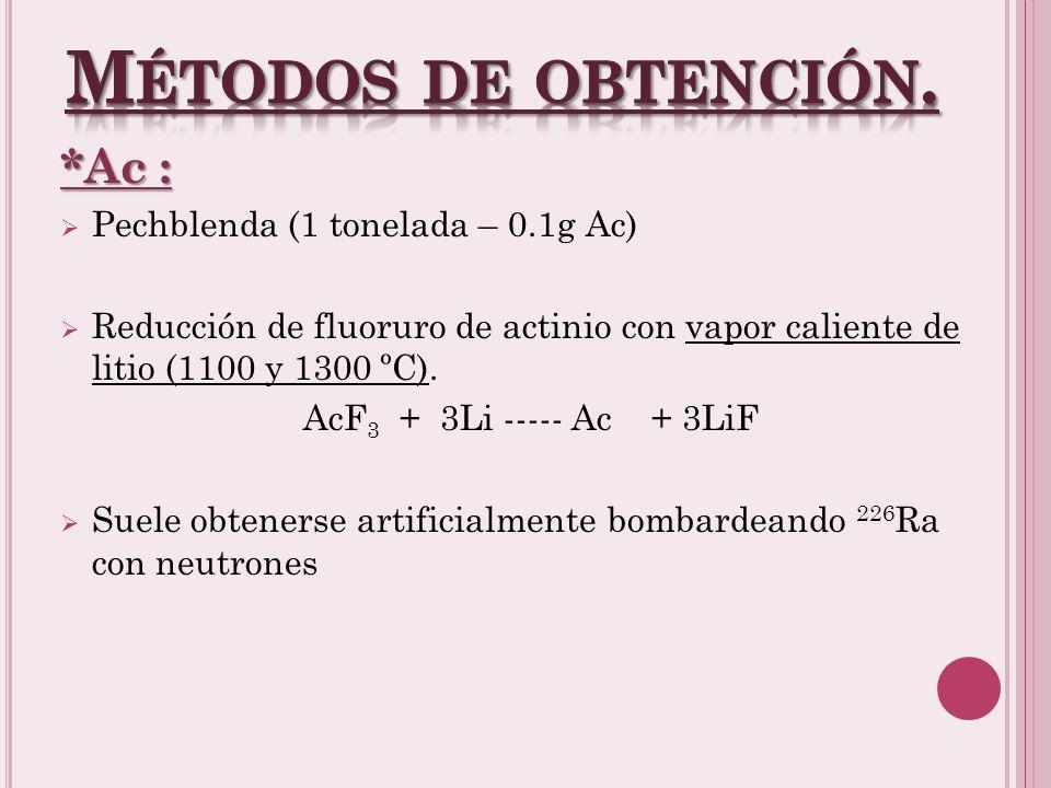 *Ac : Pechblenda (1 tonelada – 0.1g Ac) Reducción de fluoruro de actinio con vapor caliente de litio (1100 y 1300 ºC).